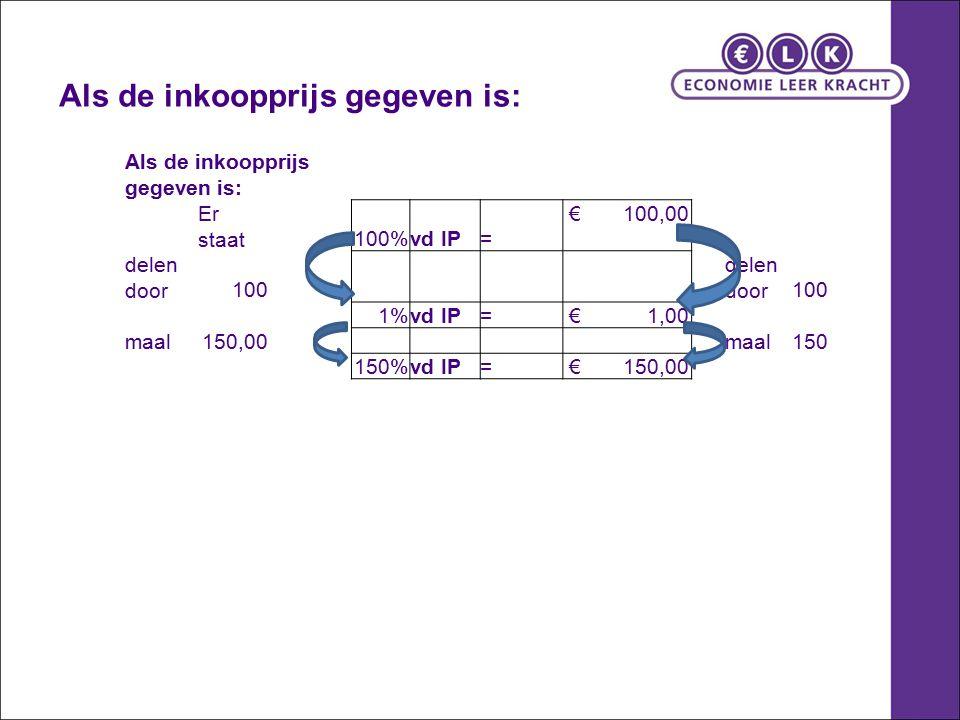 Als de inkoopprijs gegeven is: Er staat100%vd IP= € 100,00 delen door100 delen door100 1%vd IP= € 1,00 maal150,00 maal150 150%vd IP= € 150,00 Als de inkoopprijs gegeven is: