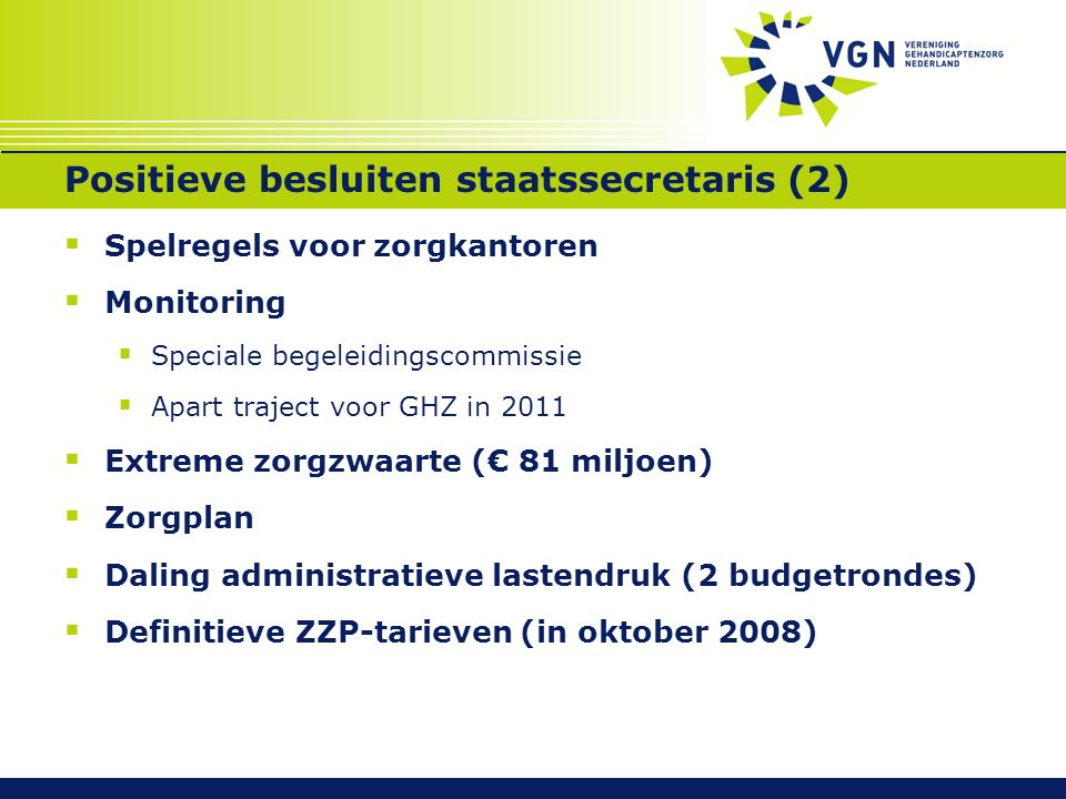 Positieve besluiten staatssecretaris (2)  Spelregels voor zorgkantoren  Monitoring  Speciale begeleidingscommissie  Apart traject voor GHZ in 2011  Extreme zorgzwaarte (€ 81 miljoen)  Zorgplan  Daling administratieve lastendruk (2 budgetrondes)  Definitieve ZZP-tarieven (in oktober 2008)