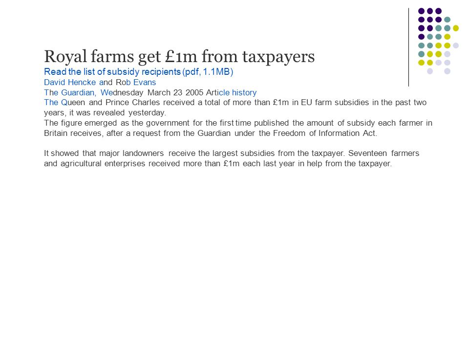 Royal farms get £1m from taxpayers Read the list of subsidy recipients (pdf, 1.1MB) David Hencke and Rob Evans The Guardian, Wednesday March 23 2005 A