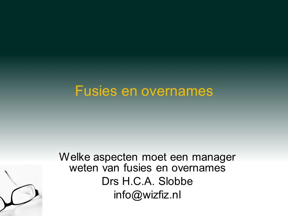 Fusies en overnames Welke aspecten moet een manager weten van fusies en overnames Drs H.C.A.