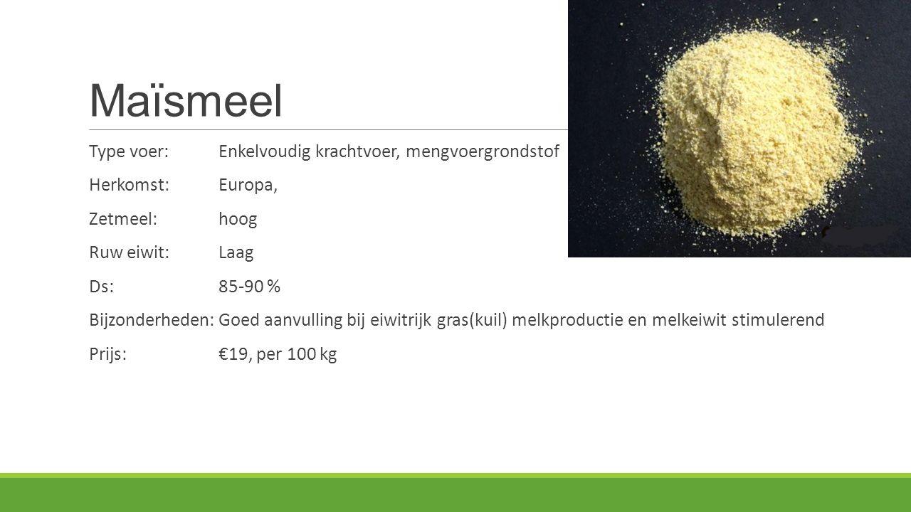 Maïsmeel Type voer:Enkelvoudig krachtvoer, mengvoergrondstof Herkomst: Europa, Zetmeel:hoog Ruw eiwit:Laag Ds:85-90 % Bijzonderheden:Goed aanvulling bij eiwitrijk gras(kuil) melkproductie en melkeiwit stimulerend Prijs:€19, per 100 kg