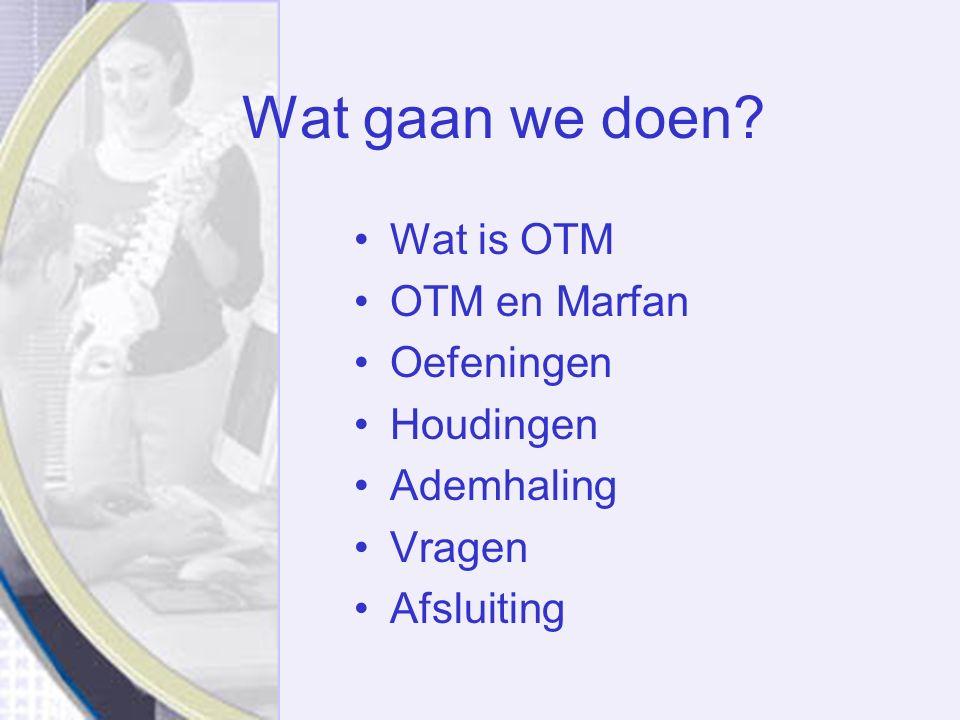 Wat gaan we doen Wat is OTM OTM en Marfan Oefeningen Houdingen Ademhaling Vragen Afsluiting