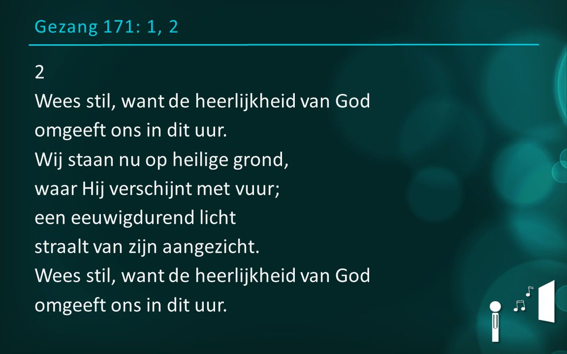 Gezang 171: 1, 2 2 Wees stil, want de heerlijkheid van God omgeeft ons in dit uur. Wij staan nu op heilige grond, waar Hij verschijnt met vuur; een ee