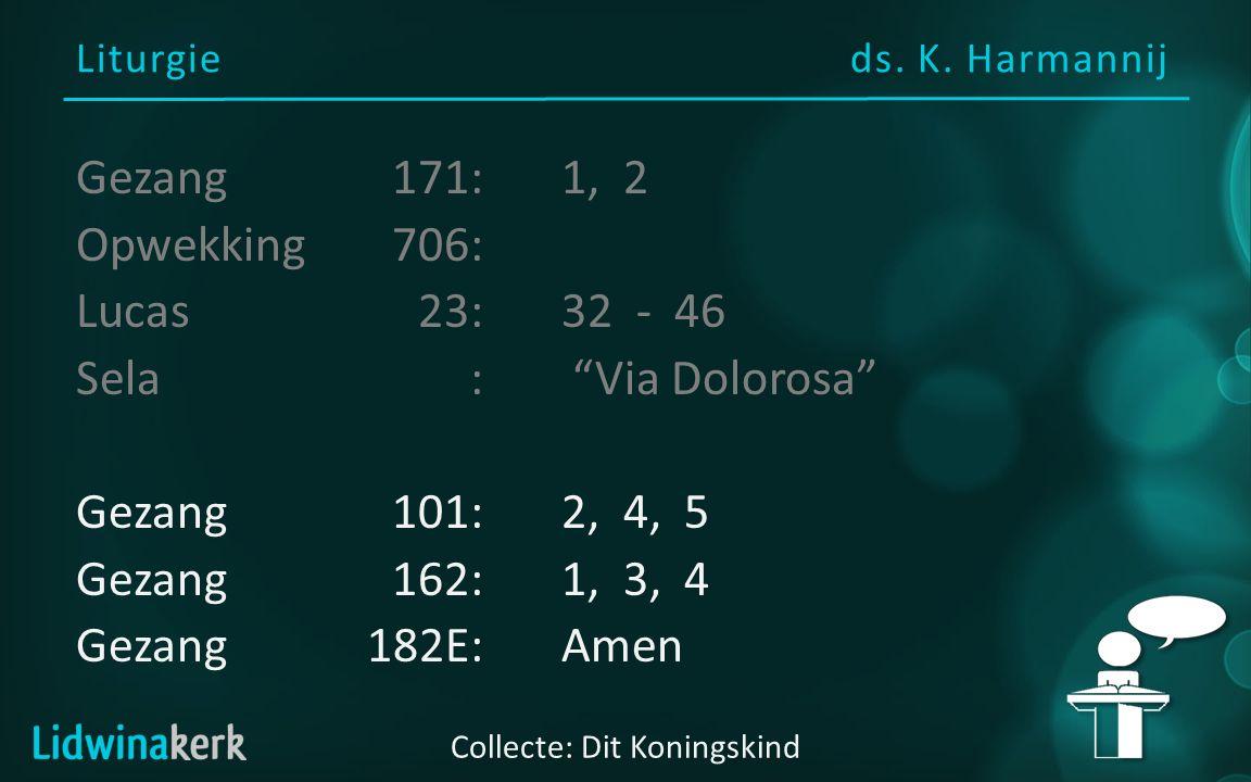 "Liturgieds. K. Harmannij Collecte: Dit Koningskind Gezang 171:1, 2 Opwekking706: Lucas23:32 - 46 Sela: ""Via Dolorosa"" Gezang101:2, 4, 5 Gezang162:1, 3"