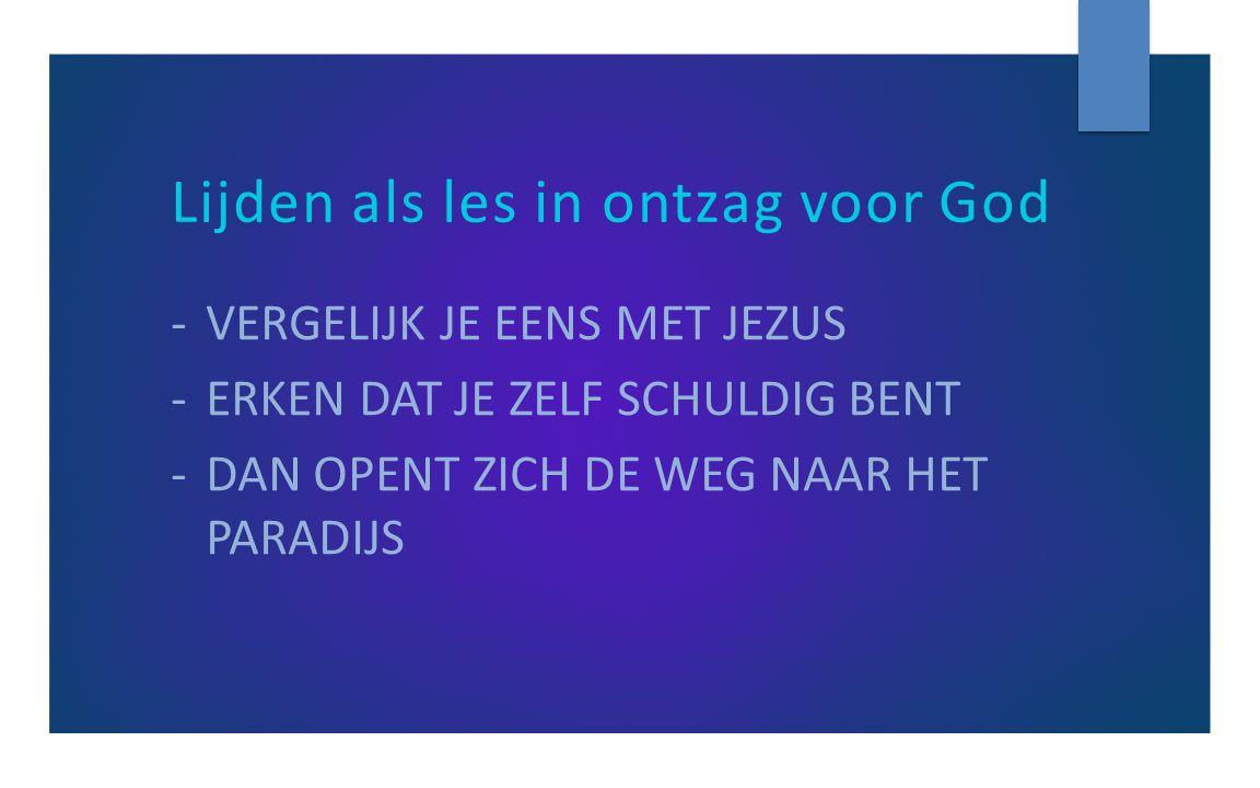 Lijden als les in ontzag voor God -VERGELIJK JE EENS MET JEZUS -ERKEN DAT JE ZELF SCHULDIG BENT -DAN OPENT ZICH DE WEG NAAR HET PARADIJS