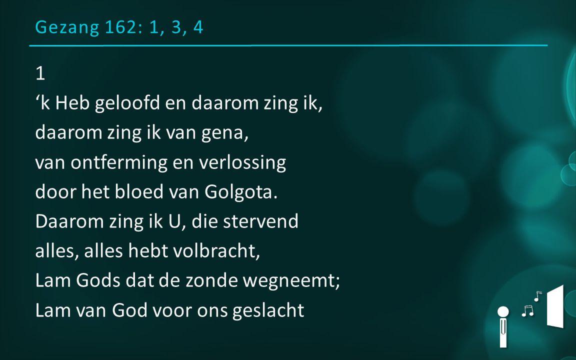 Gezang 162: 1, 3, 4 1 'k Heb geloofd en daarom zing ik, daarom zing ik van gena, van ontferming en verlossing door het bloed van Golgota. Daarom zing
