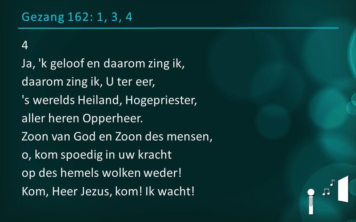 Gezang 162: 1, 3, 4 4 Ja, 'k geloof en daarom zing ik, daarom zing ik, U ter eer, 's werelds Heiland, Hogepriester, aller heren Opperheer. Zoon van Go