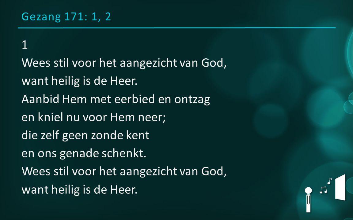 Gezang 171: 1, 2 1 Wees stil voor het aangezicht van God, want heilig is de Heer. Aanbid Hem met eerbied en ontzag en kniel nu voor Hem neer; die zelf