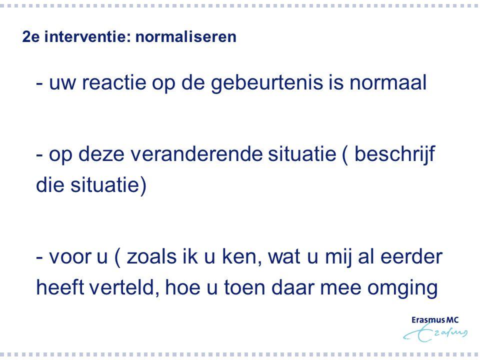 2e interventie: normaliseren  - uw reactie op de gebeurtenis is normaal  - op deze veranderende situatie ( beschrijf die situatie)  - voor u ( zoal