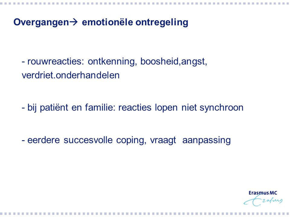 Overgangen  emotionële ontregeling  - rouwreacties: ontkenning, boosheid,angst, verdriet.onderhandelen  - bij patiënt en familie: reacties lopen niet synchroon  - eerdere succesvolle coping, vraagt aanpassing