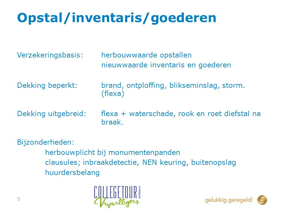 Opstal/inventaris/goederen Verzekeringsbasis:herbouwwaarde opstallen nieuwwaarde inventaris en goederen Dekking beperkt:brand, ontploffing, bliksemins
