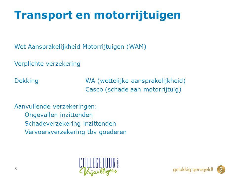 Transport en motorrijtuigen Wet Aansprakelijkheid Motorrijtuigen (WAM) Verplichte verzekering DekkingWA (wettelijke aansprakelijkheid) Casco (schade aan motorrijtuig) Aanvullende verzekeringen: Ongevallen inzittenden Schadeverzekering inzittenden Vervoersverzekering tbv goederen 6
