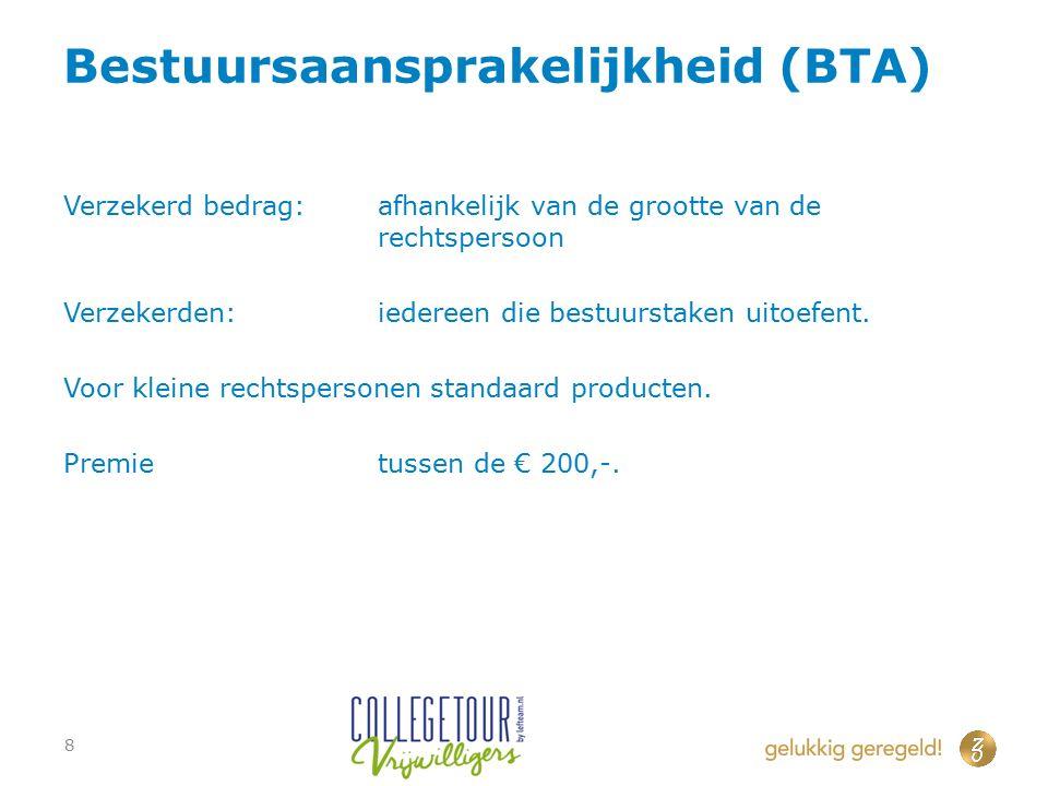 Bestuursaansprakelijkheid (BTA) Verzekerd bedrag:afhankelijk van de grootte van de rechtspersoon Verzekerden:iedereen die bestuurstaken uitoefent. Voo