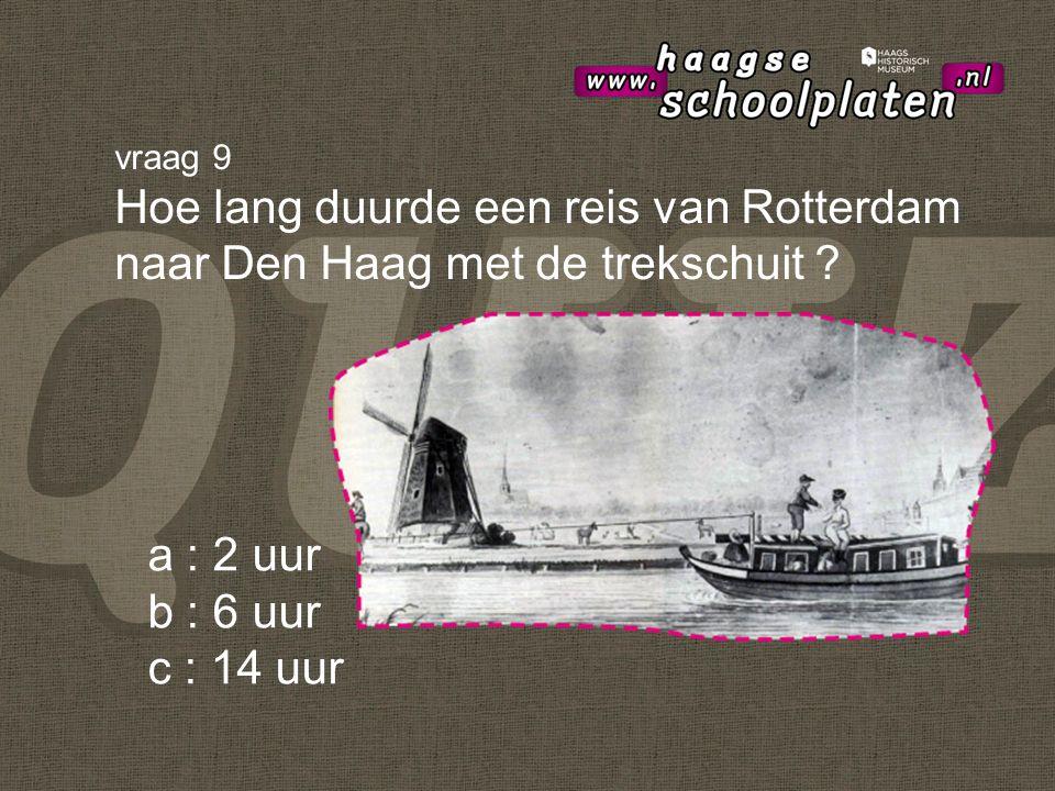 a : 2 uur b : 6 uur c : 14 uur vraag 9 Hoe lang duurde een reis van Rotterdam naar Den Haag met de trekschuit
