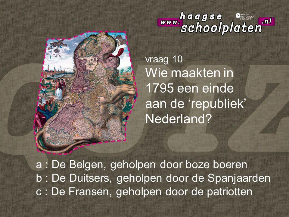 vraag 10 Wie maakten in 1795 een einde aan de 'republiek' Nederland.