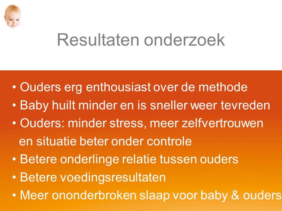 Resultaten onderzoek Ouders erg enthousiast over de methode Baby huilt minder en is sneller weer tevreden Ouders: minder stress, meer zelfvertrouwen en situatie beter onder controle Betere onderlinge relatie tussen ouders Betere voedingsresultaten Meer ononderbroken slaap voor baby & ouders