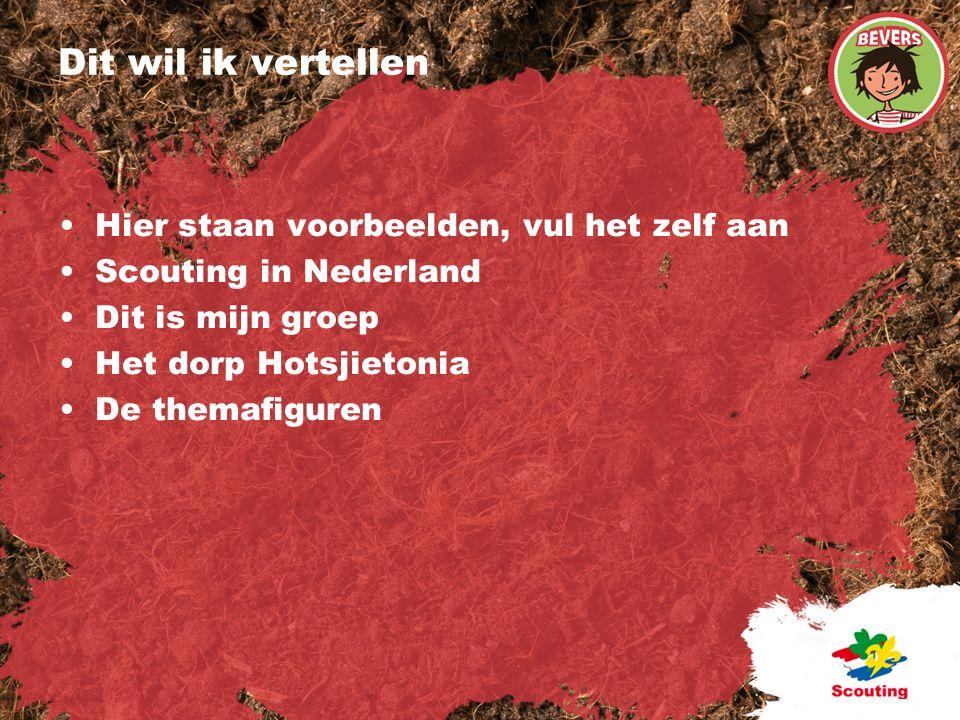 Dit wil ik vertellen Hier staan voorbeelden, vul het zelf aan Scouting in Nederland Dit is mijn groep Het dorp Hotsjietonia De themafiguren