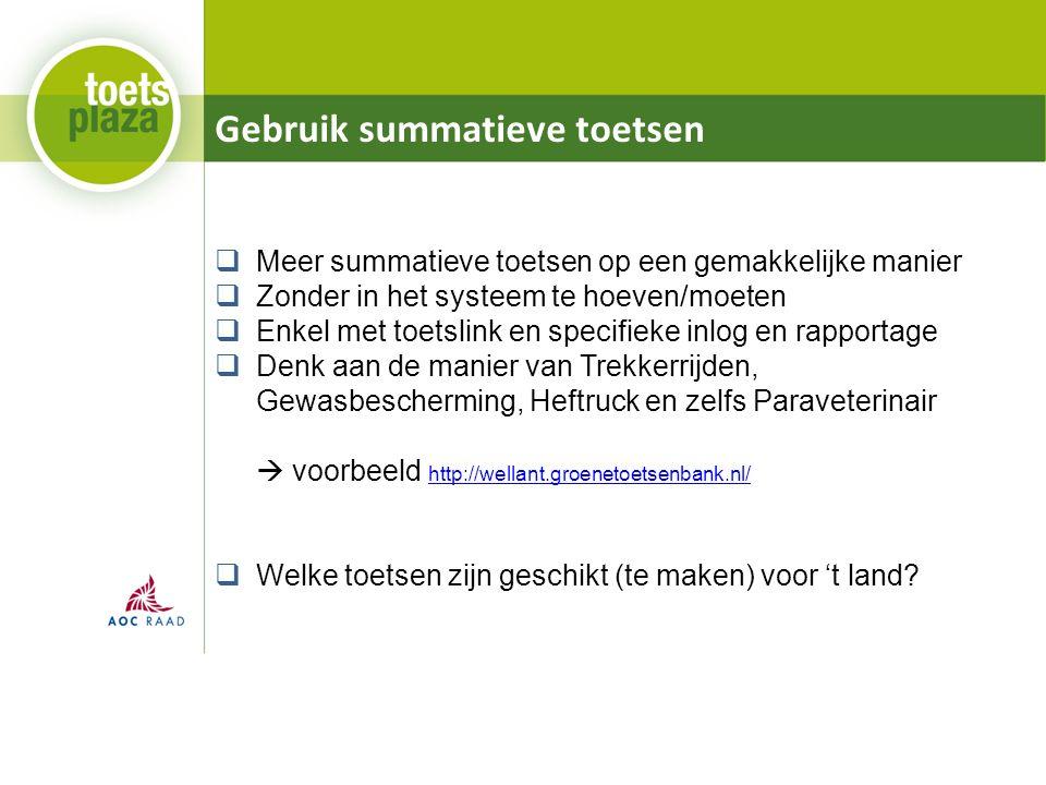 Gebruik summatieve toetsen  Meer summatieve toetsen op een gemakkelijke manier  Zonder in het systeem te hoeven/moeten  Enkel met toetslink en specifieke inlog en rapportage  Denk aan de manier van Trekkerrijden, Gewasbescherming, Heftruck en zelfs Paraveterinair  voorbeeld http://wellant.groenetoetsenbank.nl/ http://wellant.groenetoetsenbank.nl/  Welke toetsen zijn geschikt (te maken) voor 't land?