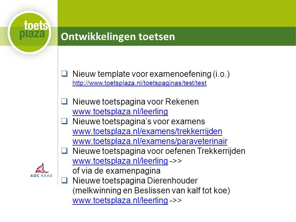Ontwikkelingen toetsen  Nieuw template voor examenoefening (i.o.) http://www.toetsplaza.nl/toetspaginas/test/test http://www.toetsplaza.nl/toetspaginas/test/test  Nieuwe toetspagina voor Rekenen www.toetsplaza.nl/leerling www.toetsplaza.nl/leerling  Nieuwe toetspagina's voor examens www.toetsplaza.nl/examens/trekkerrijden www.toetsplaza.nl/examens/paraveterinair www.toetsplaza.nl/examens/trekkerrijden www.toetsplaza.nl/examens/paraveterinair  Nieuwe toetspagina voor oefenen Trekkerrijden www.toetsplaza.nl/leerling ->> of via de examenpagina www.toetsplaza.nl/leerling  Nieuwe toetspagina Dierenhouder (melkwinning en Beslissen van kalf tot koe) www.toetsplaza.nl/leerling ->> www.toetsplaza.nl/leerling
