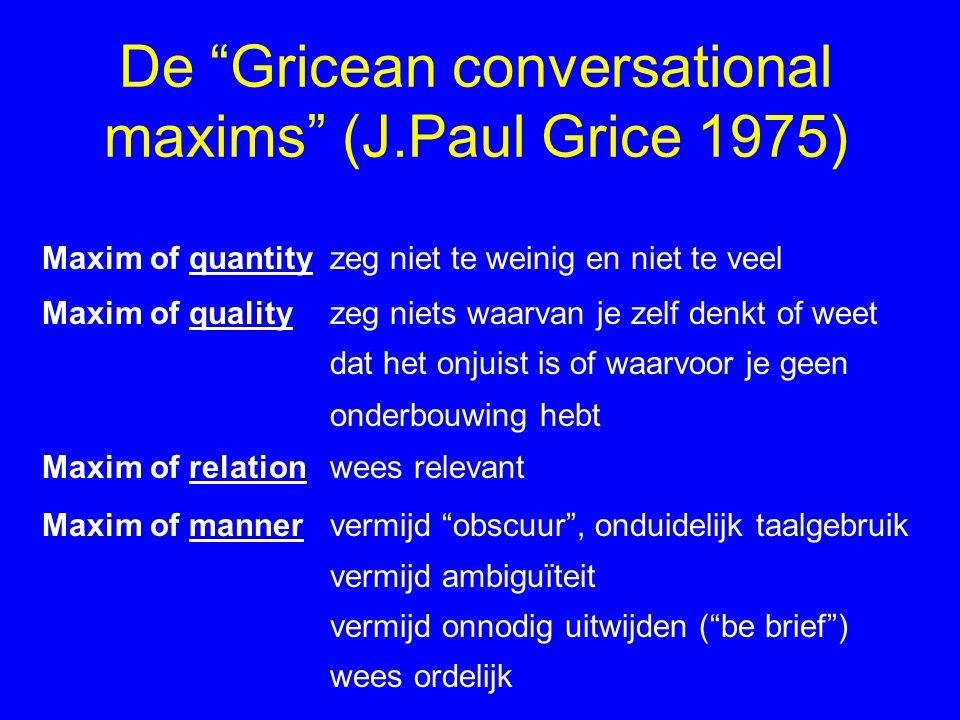 """De """"Gricean conversational maxims"""" (J.Paul Grice 1975) Maxim of quantityzeg niet te weinig en niet te veel Maxim of qualityzeg niets waarvan je zelf d"""
