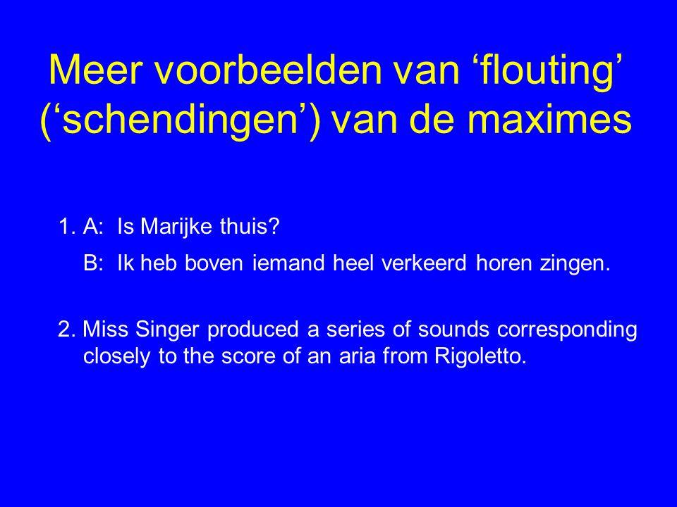 Meer voorbeelden van 'flouting' ('schendingen') van de maximes 1.A: Is Marijke thuis? B: Ik heb boven iemand heel verkeerd horen zingen. 2. Miss Singe
