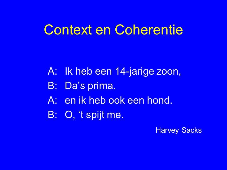 Context en Coherentie A:Ik heb een 14-jarige zoon, B:Da's prima. A:en ik heb ook een hond. B:O, 't spijt me. Harvey Sacks