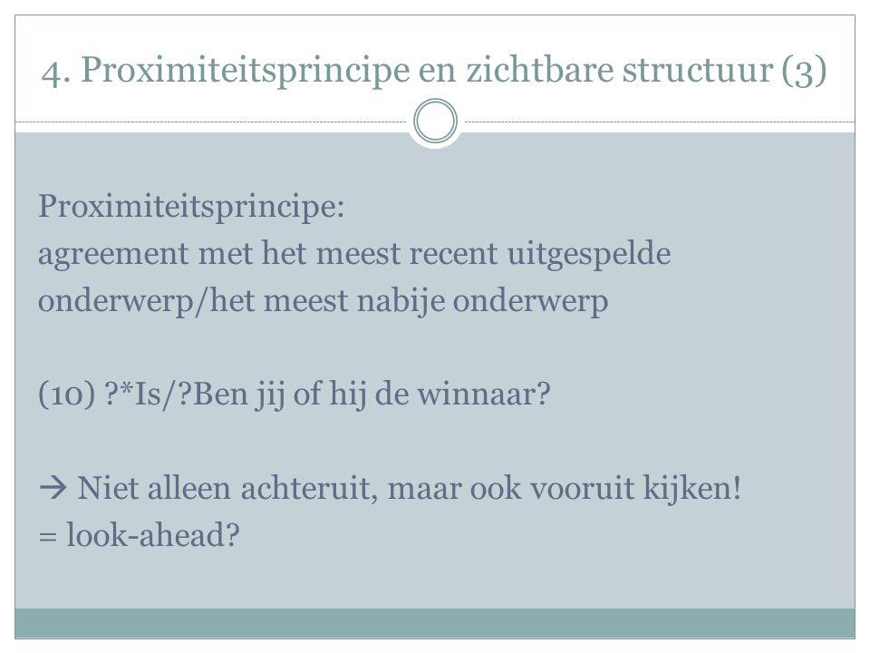 4. Proximiteitsprincipe en zichtbare structuur (3) Proximiteitsprincipe: agreement met het meest recent uitgespelde onderwerp/het meest nabije onderwe