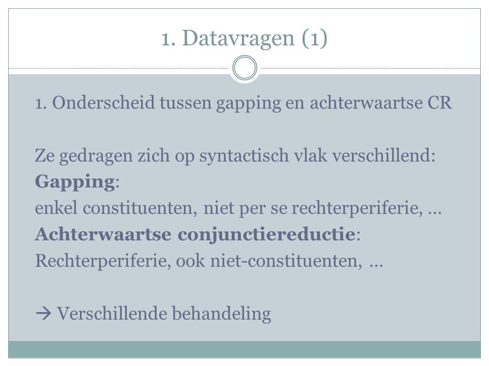 1. Datavragen (1) 1. Onderscheid tussen gapping en achterwaartse CR Ze gedragen zich op syntactisch vlak verschillend: Gapping: enkel constituenten, n