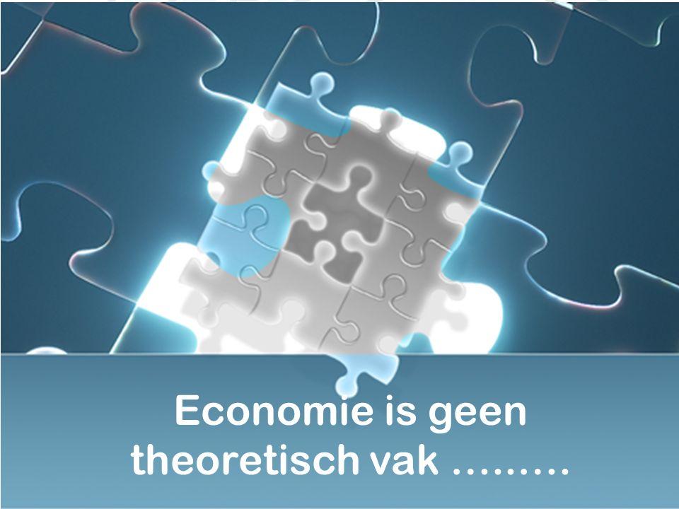 Economie is geen theoretisch vak …..….