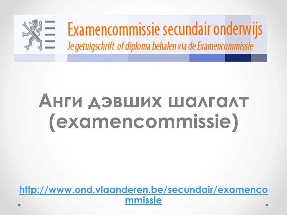 Анги дэвших шалгалт (examencommissie) http://www.ond.vlaanderen.be/secundair/examenco mmissie