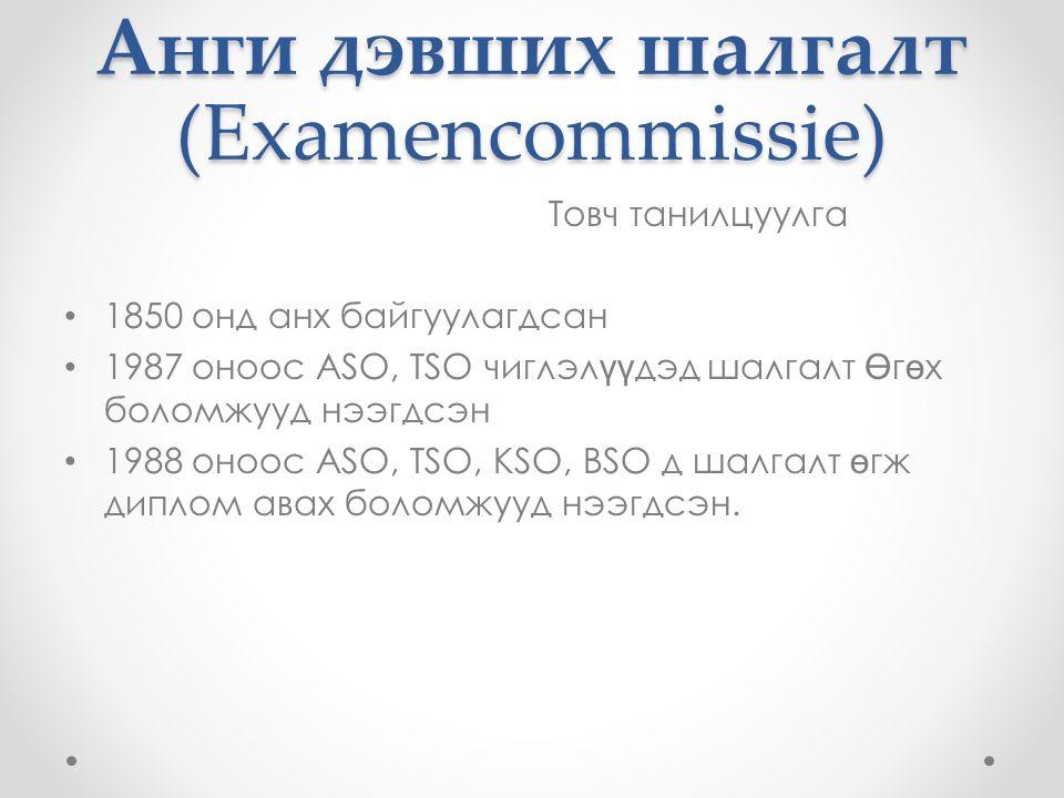 Анги дэвших шалгалт (Examencommissie) Товч танилцуулга 1850 онд анх байгуулагдсан 1987 оноос ASO, TSO чиглэл үү дэд шалгалт Ө г ө х боломжууд нээгдсэн 1988 оноос ASO, TSO, KSO, BSO д шалгалт ө гж диплом авах боломжууд нээгдсэн.