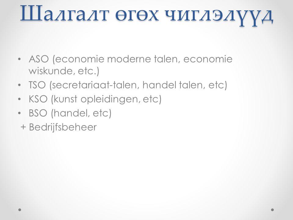 Шалгалт өгөх чиглэлүүд ASO (economie moderne talen, economie wiskunde, etc.) TSO (secretariaat-talen, handel talen, etc) KSO (kunst opleidingen, etc) BSO (handel, etc) + Bedrijfsbeheer