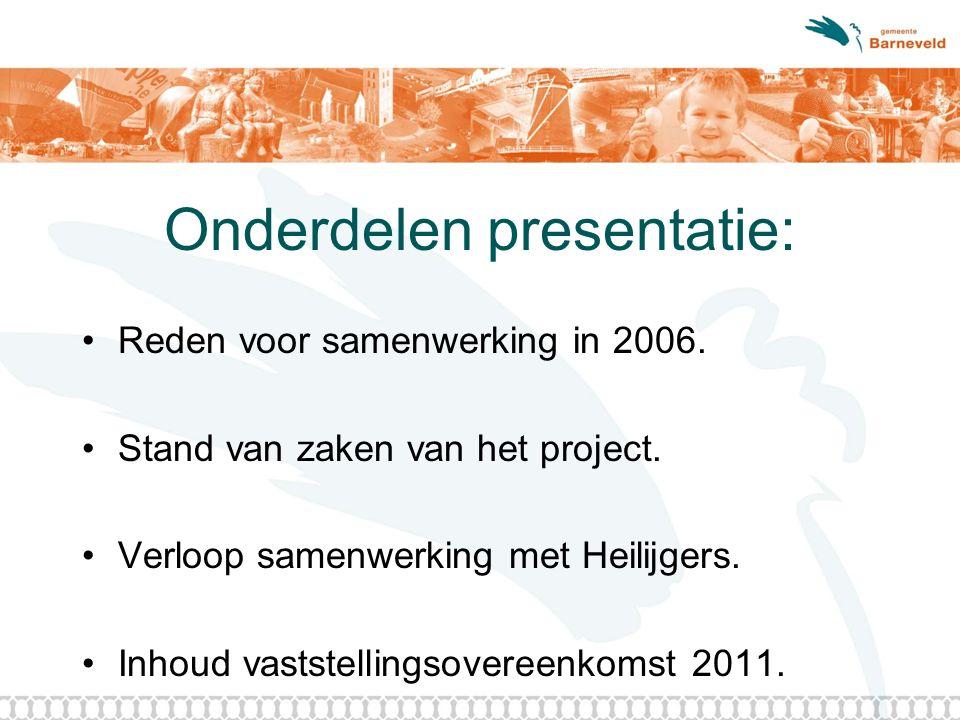 Onderdelen presentatie: Reden voor samenwerking in 2006. Stand van zaken van het project. Verloop samenwerking met Heilijgers. Inhoud vaststellingsove