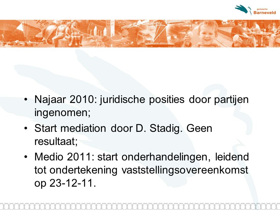 Najaar 2010: juridische posities door partijen ingenomen; Start mediation door D. Stadig. Geen resultaat; Medio 2011: start onderhandelingen, leidend