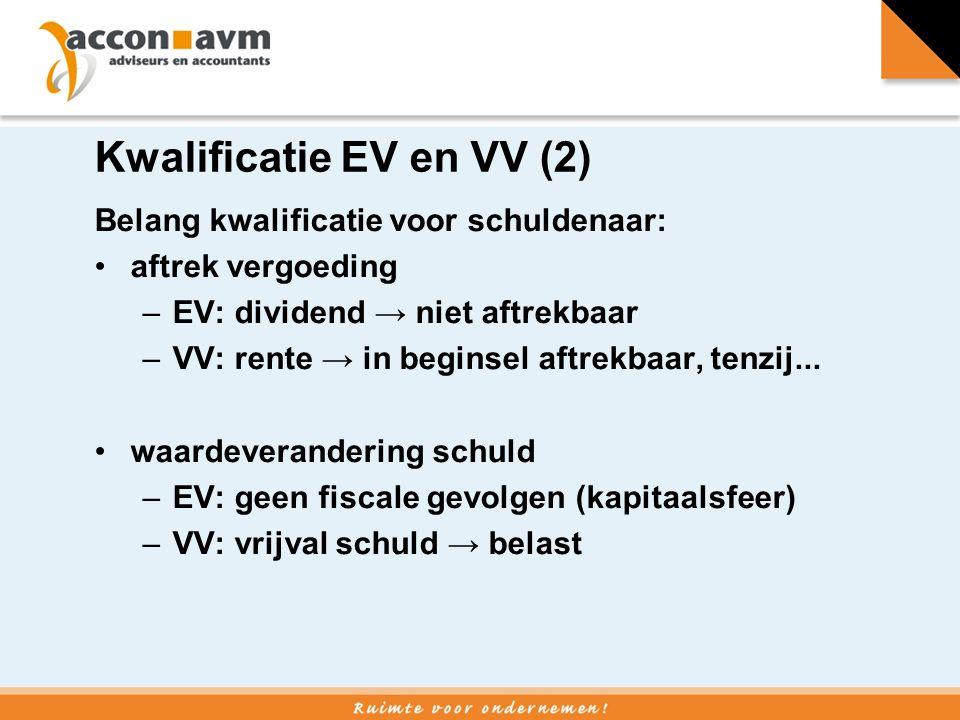 Kwalificatie EV en VV (2) Belang kwalificatie voor schuldenaar: aftrek vergoeding –EV: dividend → niet aftrekbaar –VV: rente → in beginsel aftrekbaar, tenzij...