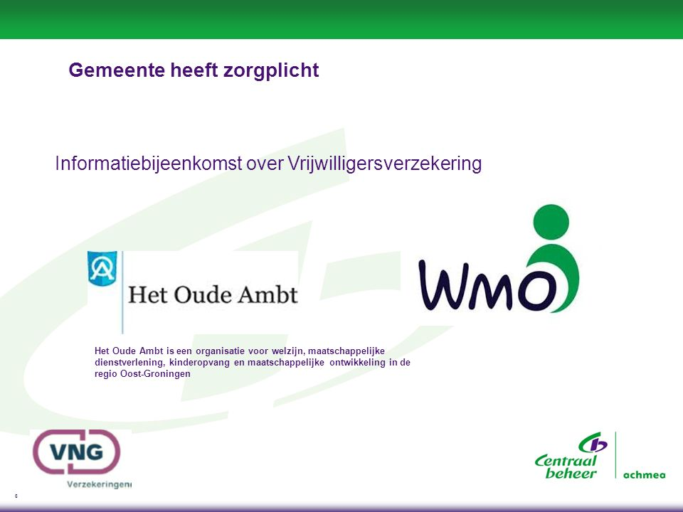 6 Gemeente heeft zorgplicht Informatiebijeenkomst over Vrijwilligersverzekering Het Oude Ambt is een organisatie voor welzijn, maatschappelijke dienstverlening, kinderopvang en maatschappelijke ontwikkeling in de regio Oost-Groningen