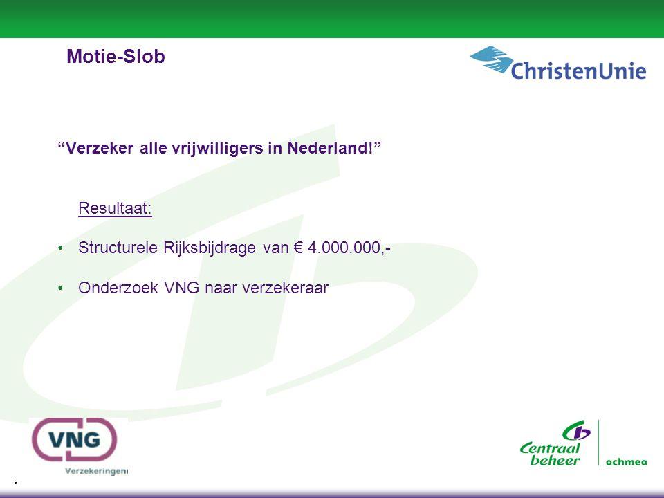 9 Motie-Slob Verzeker alle vrijwilligers in Nederland! Resultaat: Structurele Rijksbijdrage van € 4.000.000,- Onderzoek VNG naar verzekeraar