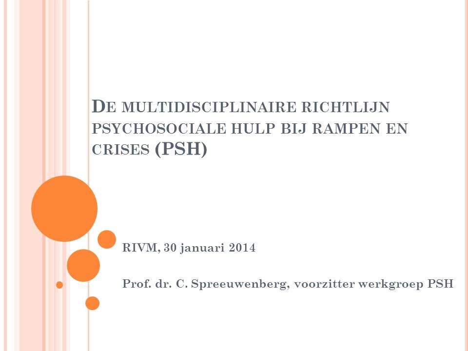 D E MULTIDISCIPLINAIRE RICHTLIJN PSYCHOSOCIALE HULP BIJ RAMPEN EN CRISES (PSH) RIVM, 30 januari 2014 Prof.