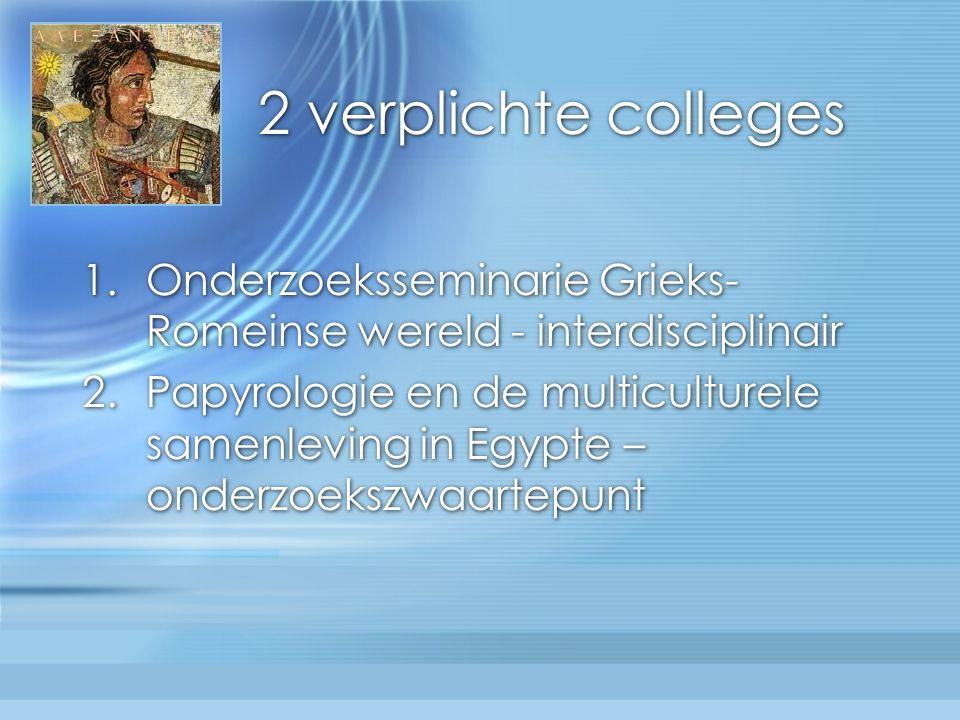 2 verplichte colleges 1.Onderzoeksseminarie Grieks- Romeinse wereld - interdisciplinair 2.Papyrologie en de multiculturele samenleving in Egypte – onderzoekszwaartepunt 1.Onderzoeksseminarie Grieks- Romeinse wereld - interdisciplinair 2.Papyrologie en de multiculturele samenleving in Egypte – onderzoekszwaartepunt