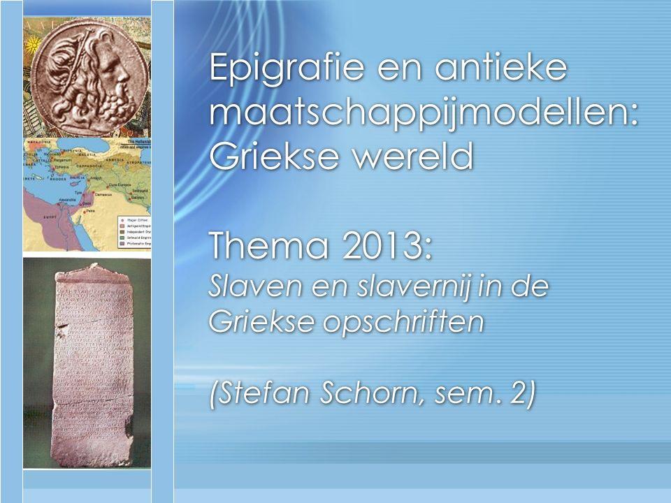Epigrafie en antieke maatschappijmodellen: Griekse wereld Thema 2013: Slaven en slavernij in de Griekse opschriften (Stefan Schorn, sem.