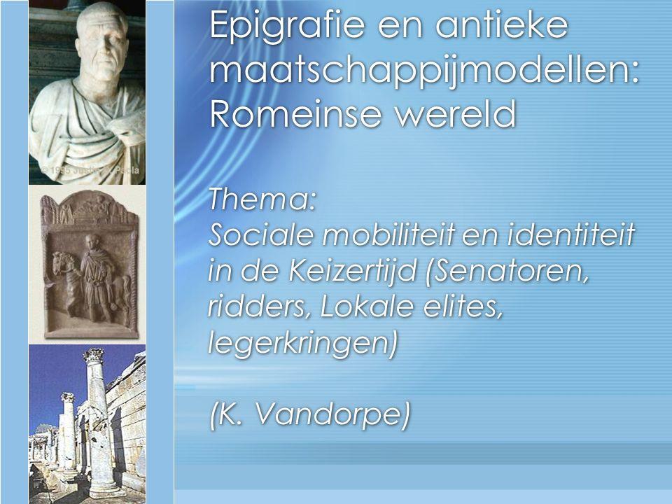 Epigrafie en antieke maatschappijmodellen: Romeinse wereld Thema: Sociale mobiliteit en identiteit in de Keizertijd (Senatoren, ridders, Lokale elites, legerkringen) (K.