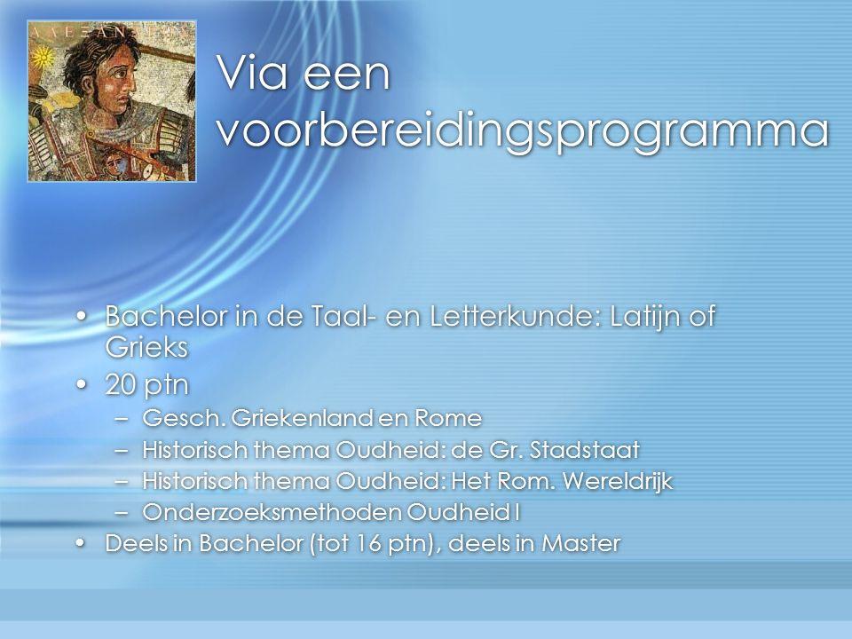 Via een voorbereidingsprogramma Bachelor in de Taal- en Letterkunde: Latijn of Grieks 20 ptn –Gesch.
