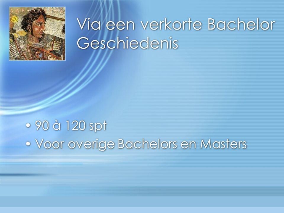 Via een verkorte Bachelor Geschiedenis 90 à 120 spt Voor overige Bachelors en Masters 90 à 120 spt Voor overige Bachelors en Masters