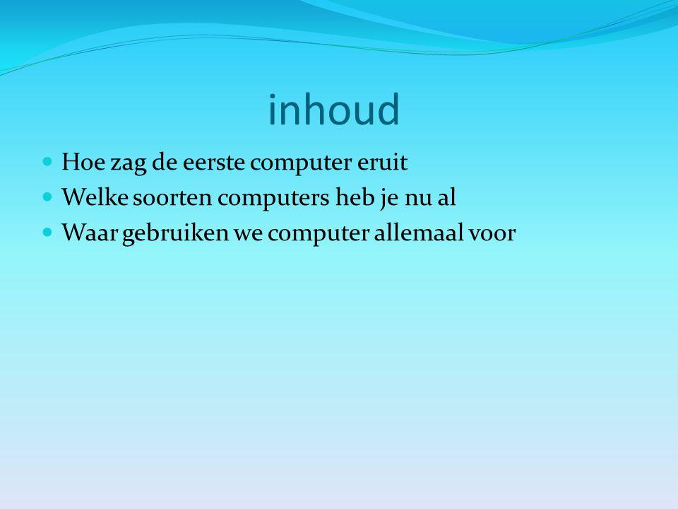 inhoud Hoe zag de eerste computer eruit Welke soorten computers heb je nu al Waar gebruiken we computer allemaal voor
