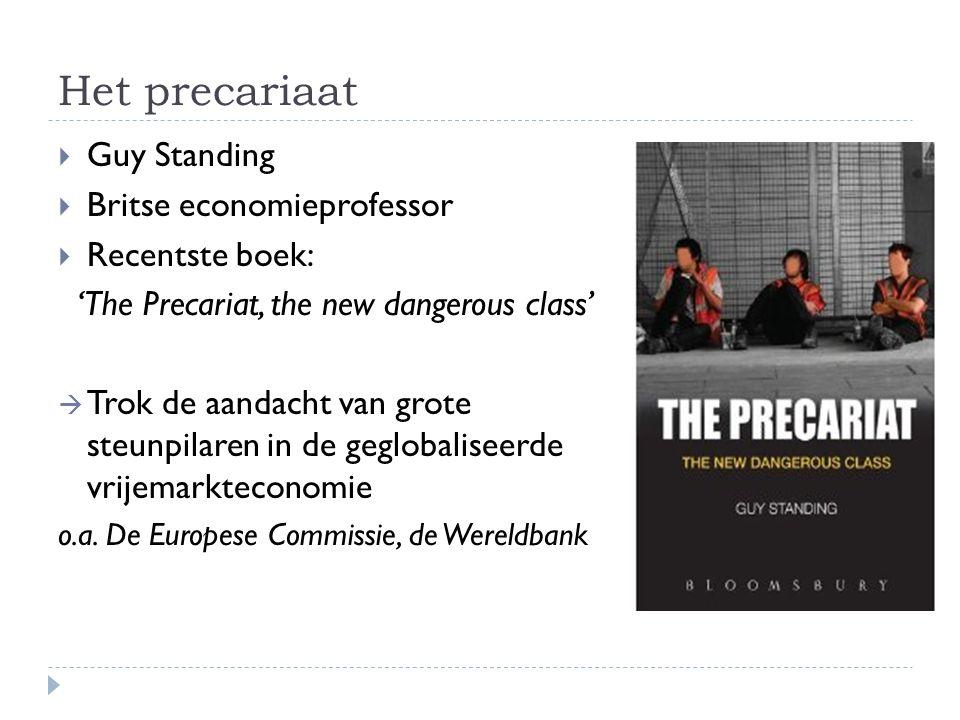 Het precariaat  Guy Standing  Britse economieprofessor  Recentste boek: 'The Precariat, the new dangerous class'  Trok de aandacht van grote steunpilaren in de geglobaliseerde vrijemarkteconomie o.a.
