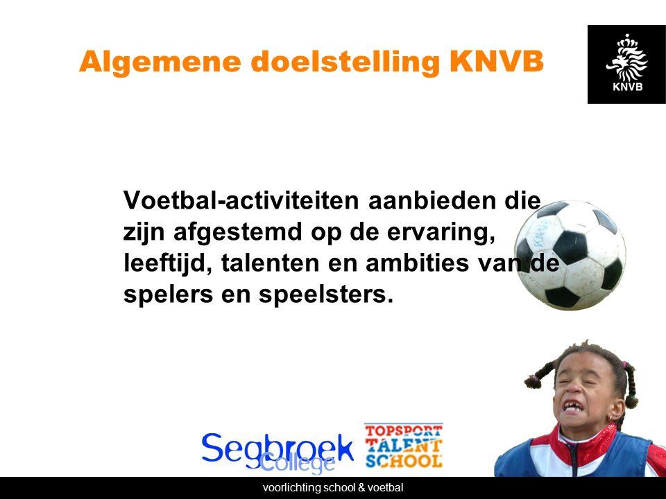 voorlichting school & voetbal Algemene doelstelling KNVB Voetbal-activiteiten aanbieden die zijn afgestemd op de ervaring, leeftijd, talenten en ambities van de spelers en speelsters.