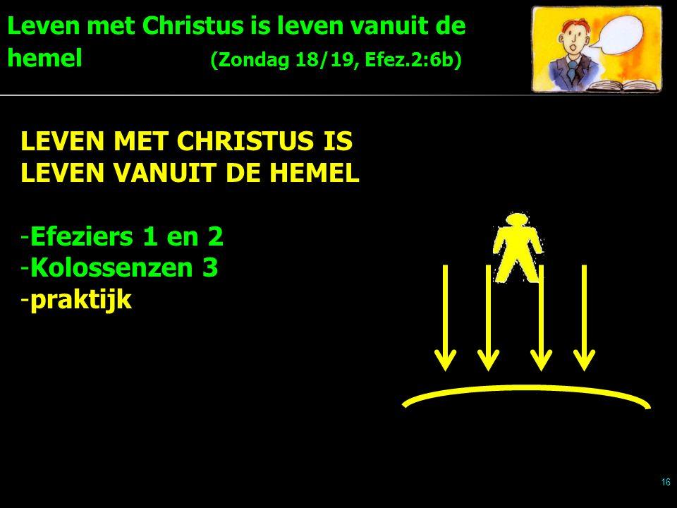 Leven met Christus is leven vanuit de hemel (Zondag 18/19, Efez.2:6b) 16 LEVEN MET CHRISTUS IS LEVEN VANUIT DE HEMEL -Efeziers 1 en 2 -Kolossenzen 3 -praktijk