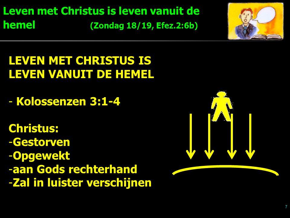 Leven met Christus is leven vanuit de hemel (Zondag 18/19, Efez.2:6b) 7 LEVEN MET CHRISTUS IS LEVEN VANUIT DE HEMEL - Kolossenzen 3:1-4 Christus: -Gestorven -Opgewekt -aan Gods rechterhand -Zal in luister verschijnen