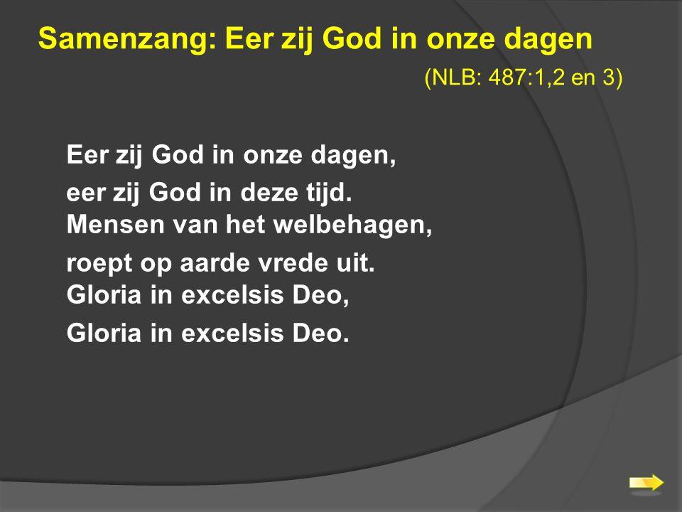 Samenzang: Eer zij God in onze dagen (NLB: 487:1,2 en 3) Eer zij God in onze dagen, eer zij God in deze tijd.
