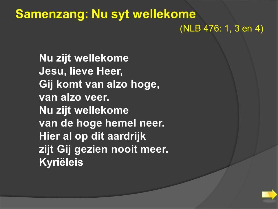 Samenzang: Nu syt wellekome (NLB 476: 1, 3 en 4) Nu zijt wellekome Jesu, lieve Heer, Gij komt van alzo hoge, van alzo veer.